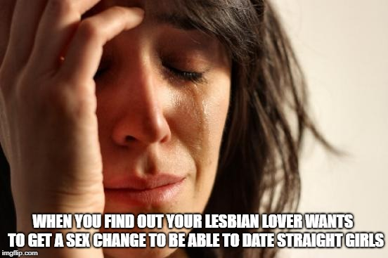 First World Problems Meme | WHEN YOU FIND OUT YOUR LESBIAN LOVER WANTS  TO GET A SEX CHANGE TO BE ABLE TO DATE STRAIGHT GIRLS | image tagged in memes,first world problems | made w/ Imgflip meme maker