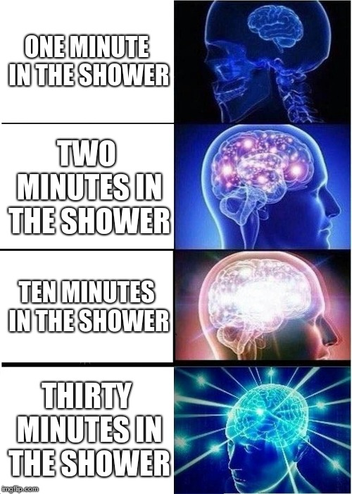 Expanding Brain | ONE MINUTE IN THE SHOWER TWO MINUTES IN THE SHOWER TEN MINUTES IN THE SHOWER THIRTY MINUTES IN THE SHOWER | image tagged in memes,expanding brain | made w/ Imgflip meme maker
