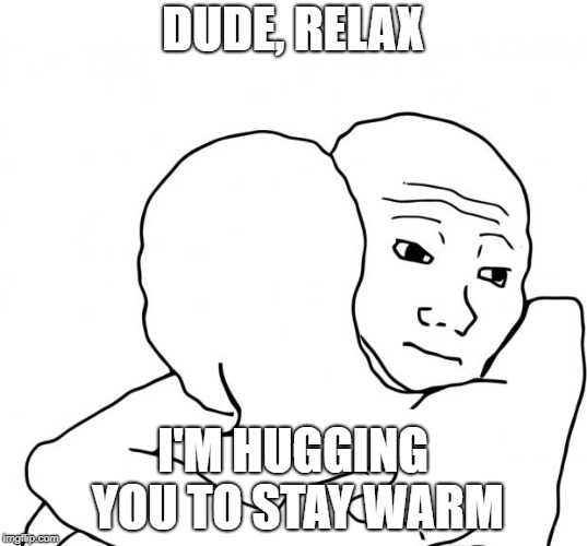 I Know That Feel Bro | DUDE, RELAX I'M HUGGING YOU TO STAY WARM | image tagged in memes,i know that feel bro | made w/ Imgflip meme maker