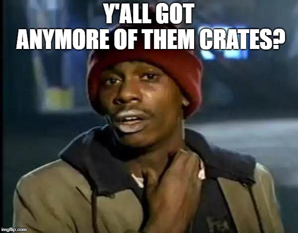 Y'all Got Any More Of That Meme | Y'ALL GOT ANYMORE OF THEM CRATES? | image tagged in memes,y'all got any more of that | made w/ Imgflip meme maker