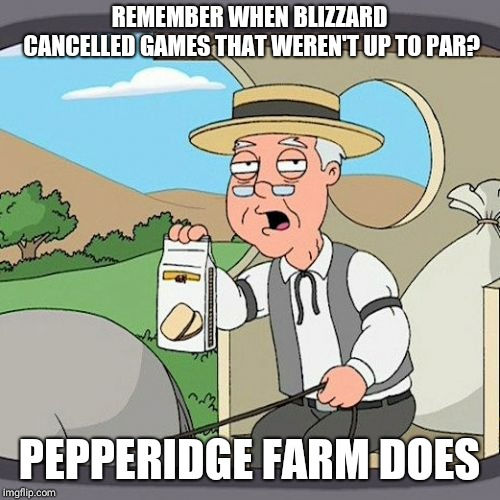 Pepperidge Farm Remembers Meme | REMEMBER WHEN BLIZZARD CANCELLED GAMES THAT WEREN'T UP TO PAR? PEPPERIDGE FARM DOES | image tagged in memes,pepperidge farm remembers,gaming | made w/ Imgflip meme maker