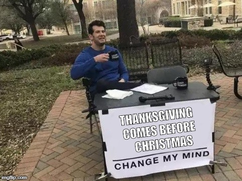 Change My Mind I Dare You | THANKSGIVING COMES BEFORE    CHRISTMAS | image tagged in change my mind,thanksgiving,christmas,deal with it | made w/ Imgflip meme maker