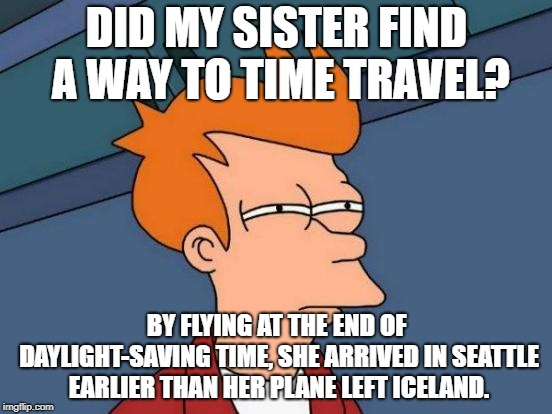 Icelandic Air Time Machine? |  DID MY SISTER FIND A WAY TO TIME TRAVEL? BY FLYING AT THE END OF DAYLIGHT-SAVING TIME, SHE ARRIVED IN SEATTLE EARLIER THAN HER PLANE LEFT ICELAND. | image tagged in memes,futurama fry,daylight savings time,daylight savings,daylight saving time,time travel | made w/ Imgflip meme maker