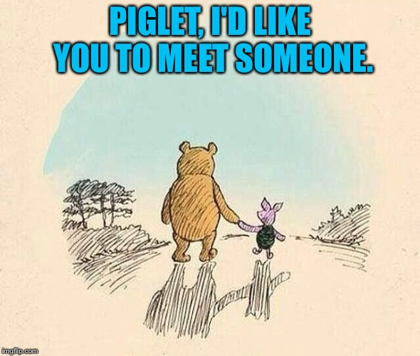 Pooh and Piglet | PIGLET, I'D LIKE YOU TO MEET SOMEONE. | image tagged in pooh and piglet | made w/ Imgflip meme maker