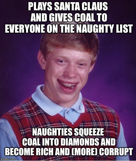 Bad Luck Brian Meme | PLAYS SANTA CLAUS AND GIVES COAL TO EVERYONE ON THE NAUGHTY LIST NAUGHTIES SQUEEZE COAL INTO DIAMONDS AND BECOME RICH AND (MORE) CORRUPT | image tagged in memes,bad luck brian | made w/ Imgflip meme maker