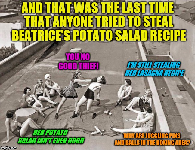 You go girl | AND THAT WAS THE LAST TIME THAT ANYONE TRIED TO STEAL BEATRICE'S POTATO SALAD RECIPE WHY ARE JUGGLING PINS AND BALLS IN THE BOXING AREA? YOU | image tagged in memes,secret recipe,boxing,women,dashhopes | made w/ Imgflip meme maker