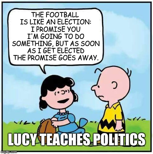 So that's what they mean by a 'political football'? Makes so much sense now. | THE FOOTBALL IS LIKE AN ELECTION: I PROMISE YOU I'M GOING TO DO SOMETHING, BUT AS SOON AS I GET ELECTED THE PROMISE GOES AWAY. LUCY TEACHES  | image tagged in charlie brown football,memes,politics,elections,metaphors,peanuts | made w/ Imgflip meme maker