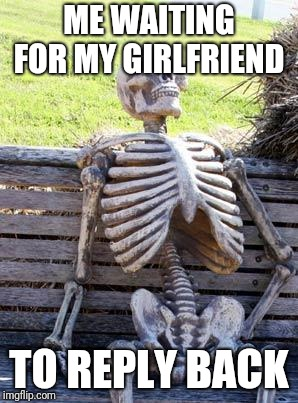 Waiting Skeleton (cred @XPerTDude88SmashR) | ME WAITING FOR MY GIRLFRIEND TO REPLY BACK | image tagged in memes,waiting skeleton,sexually oblivious girlfriend,girlfriend | made w/ Imgflip meme maker