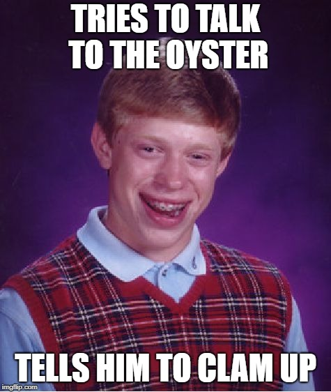 Bad Luck Brian Meme | TRIES TO TALK TO THE OYSTER TELLS HIM TO CLAM UP | image tagged in memes,bad luck brian | made w/ Imgflip meme maker