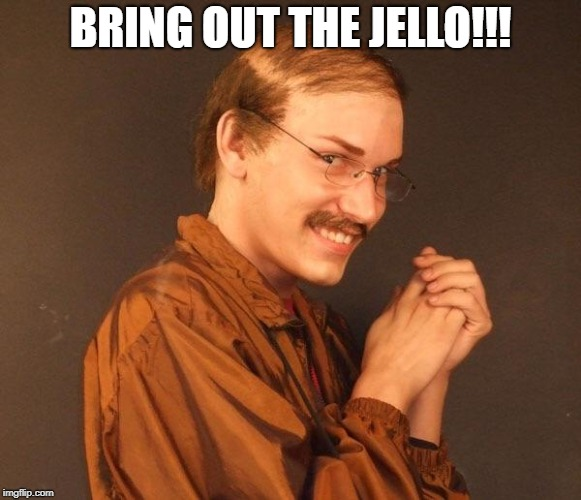 Creepy guy | BRING OUT THE JELLO!!! | image tagged in creepy guy | made w/ Imgflip meme maker