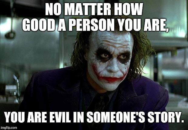 joker | NO MATTER HOW GOOD A PERSON YOU ARE, YOU ARE EVIL IN SOMEONE'S STORY. | image tagged in joker | made w/ Imgflip meme maker
