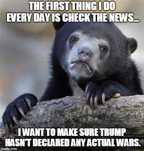 Confession Bear Meme | THE FIRST THING I DO EVERY DAY IS CHECK THE NEWS... I WANT TO MAKE SURE TRUMP HASN'T DECLARED ANY ACTUAL WARS. | image tagged in memes,confession bear,AdviceAnimals | made w/ Imgflip meme maker