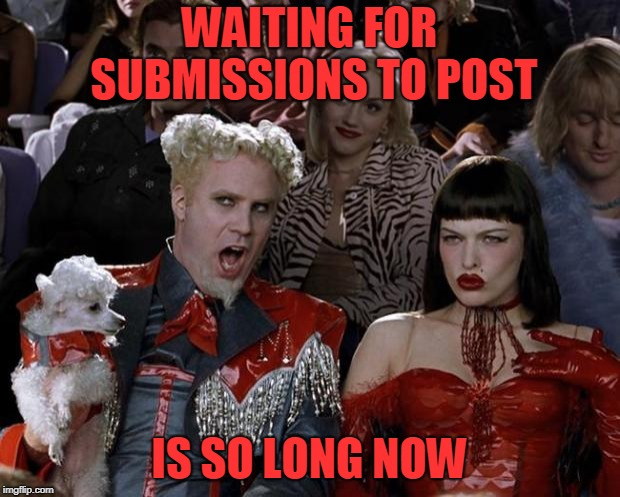 18 hours and counting on my last one. Often ten or more hours on most others | WAITING FOR SUBMISSIONS TO POST IS SO LONG NOW | image tagged in memes,mugatu so hot right now | made w/ Imgflip meme maker