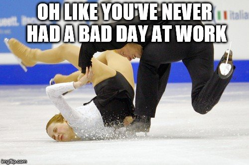 Iceface Cometh | OH LIKE YOU'VE NEVER HAD A BAD DAY AT WORK | image tagged in figure skating,funny,fail | made w/ Imgflip meme maker