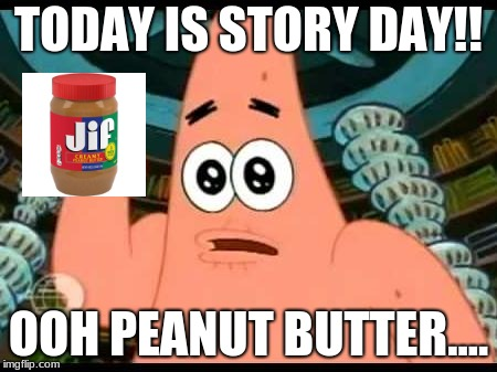 Patrick Says | TODAY IS STORY DAY!! OOH PEANUT BUTTER.... | image tagged in memes,patrick says | made w/ Imgflip meme maker