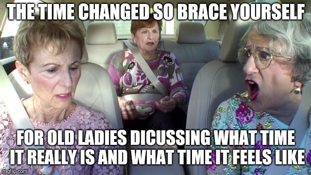 Daylight savings old ladies | THE TIME CHANGED SO BRACE YOURSELF FOR OLD LADIES DICUSSING WHAT TIME IT REALLY IS AND WHAT TIME IT FEELS LIKE | image tagged in old ladies | made w/ Imgflip meme maker