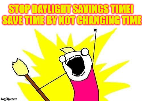 Stop All The Time Changing | STOP DAYLIGHT SAVINGS TIME! SAVE TIME BY NOT CHANGING TIME | image tagged in memes,x all the y,scumbag daylight savings time | made w/ Imgflip meme maker