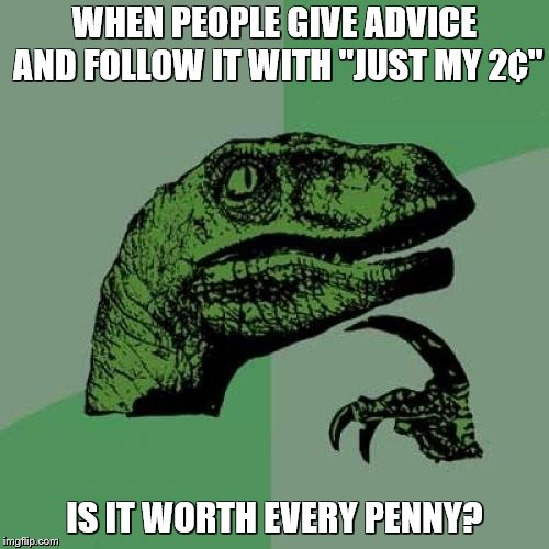 "Philosoraptor | WHEN PEOPLE GIVE ADVICE AND FOLLOW IT WITH ""JUST MY 2¢"" IS IT WORTH EVERY PENNY? 