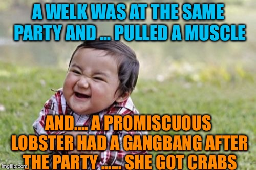 Evil Toddler Meme | A WELK WAS AT THE SAME PARTY AND ... PULLED A MUSCLE AND.... A PROMISCUOUS LOBSTER HAD A GANGBANG AFTER THE PARTY ...... SHE GOT CRABS | image tagged in memes,evil toddler | made w/ Imgflip meme maker