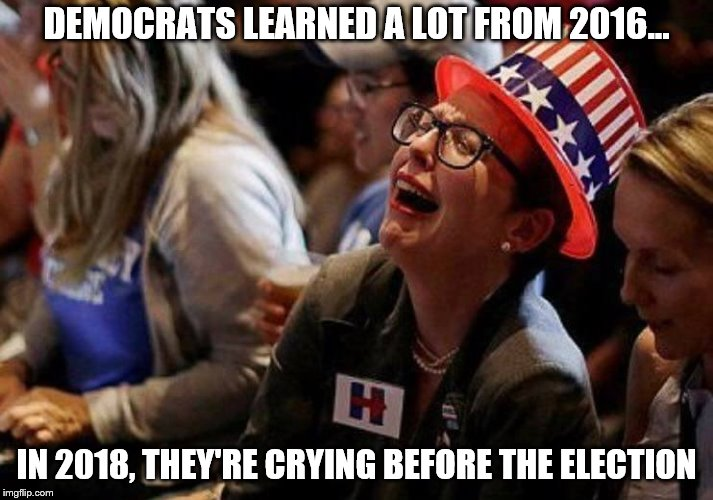 TEARS, DELICIOUS TEARS. | DEMOCRATS LEARNED A LOT FROM 2016... IN 2018, THEY'RE CRYING BEFORE THE ELECTION | image tagged in 2016,2018,democrats,election | made w/ Imgflip meme maker