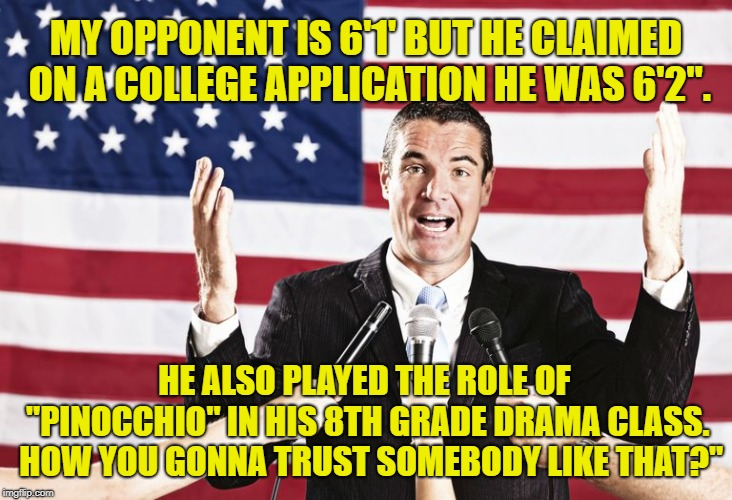 "My opponent's a liar | MY OPPONENT IS 6'1' BUT HE CLAIMED ON A COLLEGE APPLICATION HE WAS 6'2"". HE ALSO PLAYED THE ROLE OF ""PINOCCHIO"" IN HIS 8TH GRADE DRAMA CLASS 