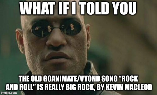 "This is actually true | WHAT IF I TOLD YOU THE OLD GOANIMATE/VYOND SONG ""ROCK AND ROLL"" IS REALLY BIG ROCK, BY KEVIN MACLEOD 