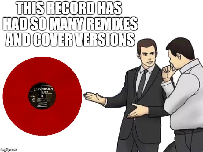 Record executives slaps single... | THIS RECORD HAS HAD SO MANY REMIXES AND COVER VERSIONS | image tagged in memes,car salesman slaps hood,cars,80s music,music | made w/ Imgflip meme maker