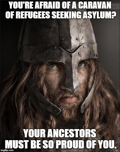 viking | YOU'RE AFRAID OF A CARAVAN OF REFUGEES SEEKING ASYLUM? YOUR ANCESTORS MUST BE SO PROUD OF YOU. | image tagged in viking | made w/ Imgflip meme maker