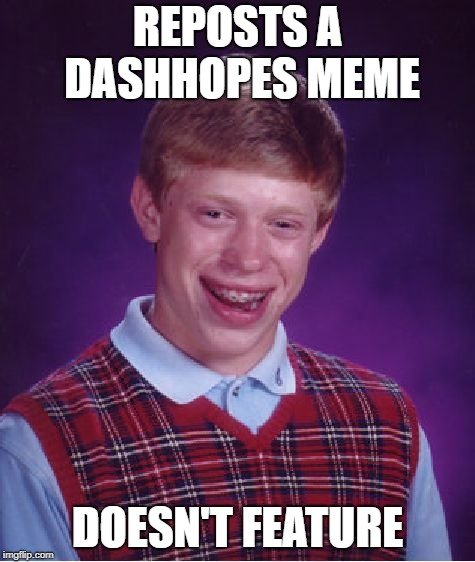 Bad Luck Brian Meme | REPOSTS A DASHHOPES MEME DOESN'T FEATURE | image tagged in memes,bad luck brian | made w/ Imgflip meme maker