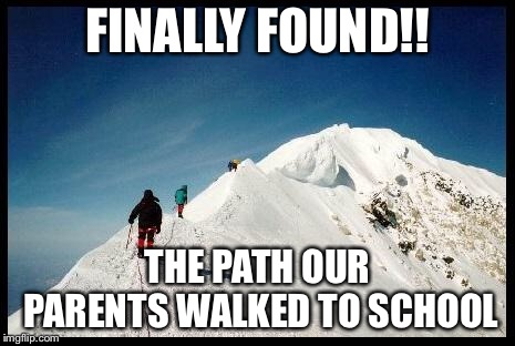 FINALLY FOUND!! THE PATH OUR PARENTS WALKED TO SCHOOL | image tagged in funny memes,parents,mountain | made w/ Imgflip meme maker