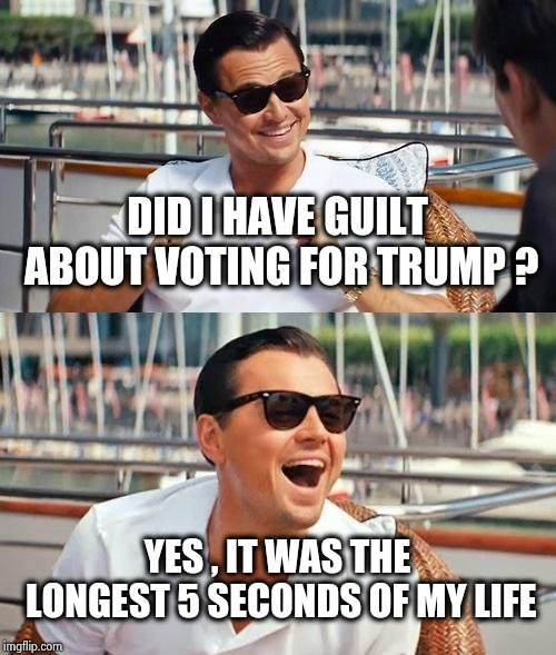 I feel better about it every day | DID I HAVE GUILT ABOUT VOTING FOR TRUMP ? YES , IT WAS THE LONGEST 5 SECONDS OF MY LIFE | image tagged in memes,leonardo dicaprio wolf of wall street,politicians suck,drain the swamp,quick,party time | made w/ Imgflip meme maker