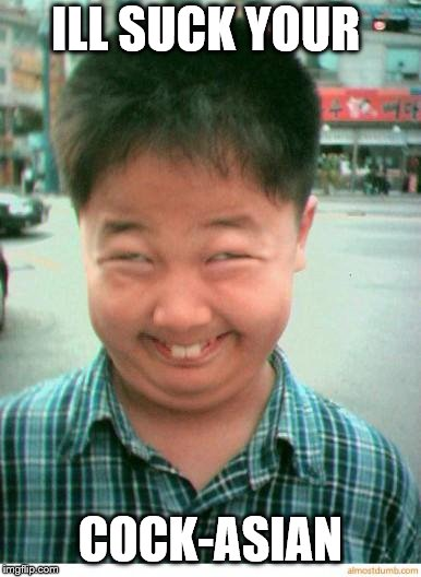 funny asian face | ILL SUCK YOUR COCK-ASIAN | image tagged in funny asian face | made w/ Imgflip meme maker