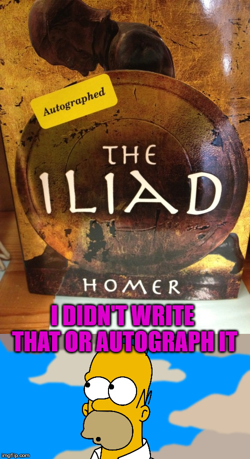 How could Homer autograph that he died in 651 BC | I DIDN'T WRITE THAT OR AUTOGRAPH IT | image tagged in memes,homer,books,funny,fake news,humor | made w/ Imgflip meme maker