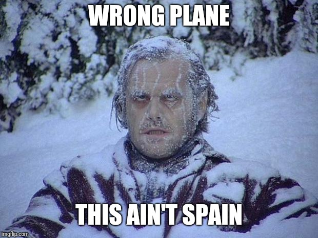 Jack Nicholson The Shining Snow | WRONG PLANE THIS AIN'T SPAIN | image tagged in memes,jack nicholson the shining snow | made w/ Imgflip meme maker