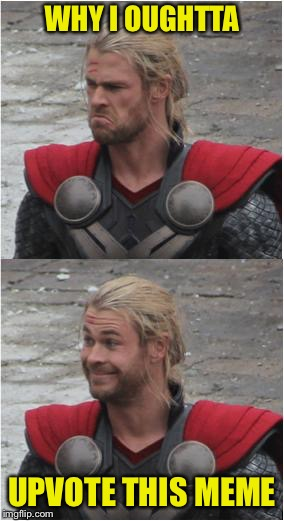 Thor | WHY I OUGHTTA UPVOTE THIS MEME | image tagged in thor | made w/ Imgflip meme maker