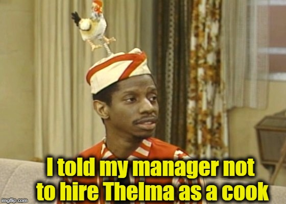 I told my manager not to hire Thelma as a cook | made w/ Imgflip meme maker