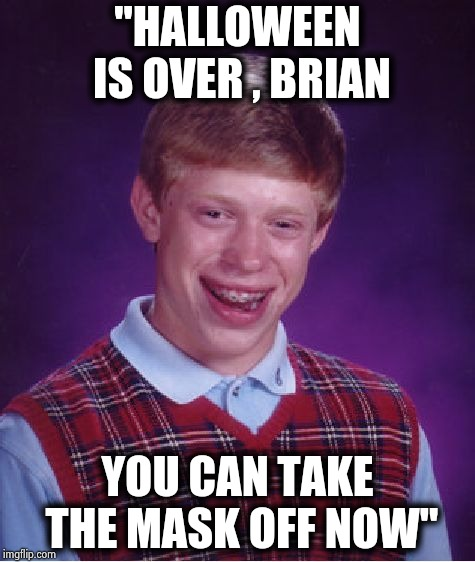 "Bad Luck Brian Meme | ""HALLOWEEN IS OVER , BRIAN YOU CAN TAKE THE MASK OFF NOW"" 