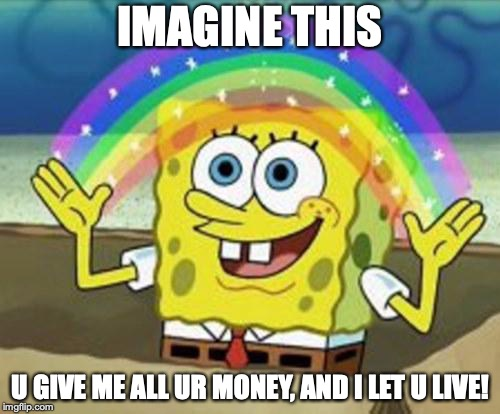 Sponge Bob | IMAGINE THIS U GIVE ME ALL UR MONEY, AND I LET U LIVE! | image tagged in sponge bob | made w/ Imgflip meme maker