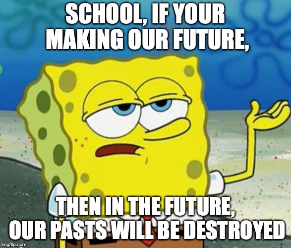 Tough Guy Sponge Bob | SCHOOL, IF YOUR MAKING OUR FUTURE, THEN IN THE FUTURE, OUR PASTS WILL BE DESTROYED | image tagged in tough guy sponge bob | made w/ Imgflip meme maker