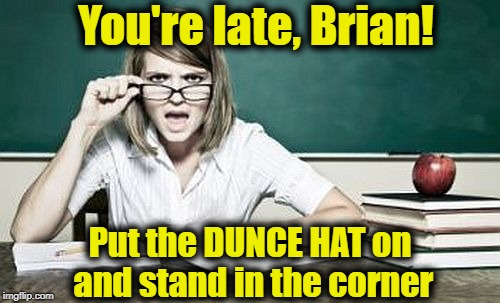 teacher | You're late, Brian! Put the DUNCE HAT on and stand in the corner | image tagged in teacher | made w/ Imgflip meme maker