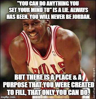 "Michael Jordan | ""YOU CAN DO ANYTHING YOU SET YOUR MIND TO"" IS A LIE. ALWAYS HAS BEEN. YOU WILL NEVER BE JORDAN. BUT THERE IS A PLACE & A PURPOSE THAT YOU WE 