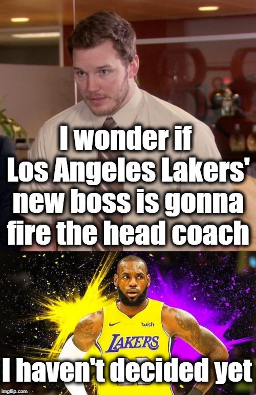 LOL | I haven't decided yet I wonder if Los Angeles Lakers' new boss is gonna fire the head coach | image tagged in lebron james,nba,luke walton on hot seat | made w/ Imgflip meme maker