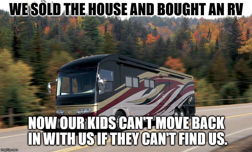 WE SOLD THE HOUSE AND BOUGHT AN RV NOW OUR KIDS CAN'T MOVE BACK IN WITH US IF THEY CAN'T FIND US. | image tagged in rv | made w/ Imgflip meme maker