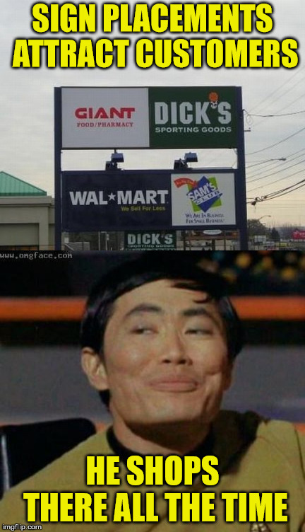 Store Sign Fail . . . But Not Everyone Thinks So | SIGN PLACEMENTS ATTRACT CUSTOMERS HE SHOPS THERE ALL THE TIME | image tagged in memes,store,sulu,george takei,y'all got any more of that,misunderstanding | made w/ Imgflip meme maker