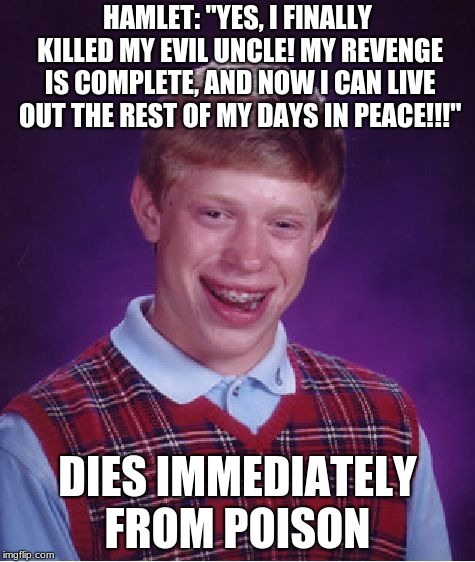 "Bad Luck Brian Meme | HAMLET: ""YES, I FINALLY KILLED MY EVIL UNCLE! MY REVENGE IS COMPLETE, AND NOW I CAN LIVE OUT THE REST OF MY DAYS IN PEACE!!!"" DIES IMMEDIATE 