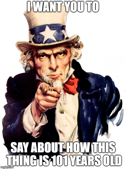 Uncle Sam Meme | I WANT YOU TO SAY ABOUT HOW THIS THING IS 101 YEARS OLD | image tagged in memes,uncle sam | made w/ Imgflip meme maker
