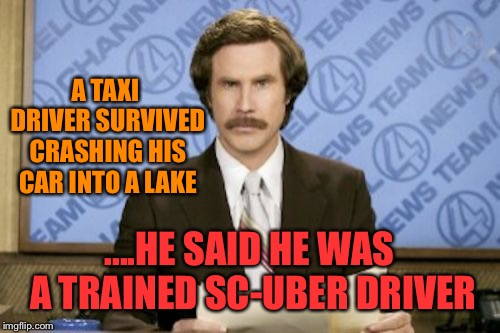 Ron Burgundy Meme | A TAXI DRIVER SURVIVED CRASHING HIS CAR INTO A LAKE ....HE SAID HE WAS A TRAINED SC-UBER DRIVER | image tagged in memes,ron burgundy | made w/ Imgflip meme maker