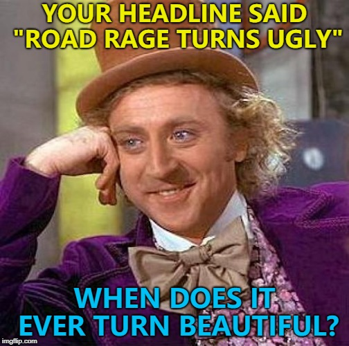 "It's all over the front page... :) | YOUR HEADLINE SAID ""ROAD RAGE TURNS UGLY"" WHEN DOES IT EVER TURN BEAUTIFUL? 
