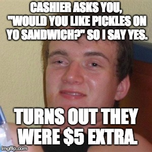 "Me at a sandwich shop. |  CASHIER ASKS YOU, ""WOULD YOU LIKE PICKLES ON YO SANDWICH?"" SO I SAY YES. TURNS OUT THEY WERE $5 EXTRA. 