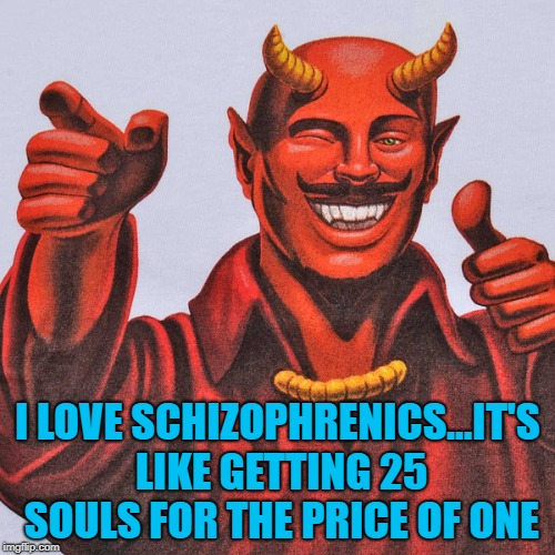 Even Satan loves a good bargain!!! | I LOVE SCHIZOPHRENICS...IT'S LIKE GETTING 25 SOULS FOR THE PRICE OF ONE | image tagged in satan thumbs up,memes,satan,schizophrenic,funny,souls | made w/ Imgflip meme maker